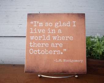 I'm so glad I live in a world where there are Octobers. LM Montgomery quote tile. Fall sign Halloween decor Orange Anne of Green Gables book