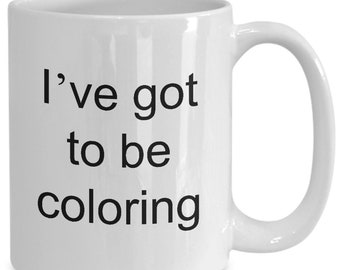 Coloring mug, coffee cup, i've got to be coloring