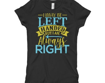 I May Be Left Handed But I Am Always Right Girl's T-Shirt