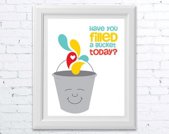 Have You Filled A Bucket Today Print