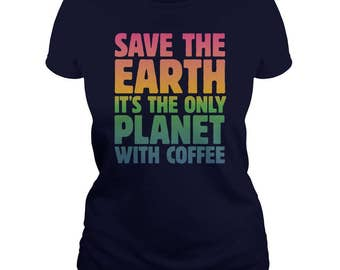 Save the Earth, It's the only Planet with Coffee T-shirt | Science March, March For Science, Climate Change, Trump Protest Tee