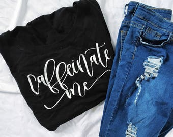 Caffeinate Me Shirt - T Shirt with Saying, Coffee T Shirt, Graphic Shirt, Funny T Shirt, Gifts for Her, Gifts for Teens
