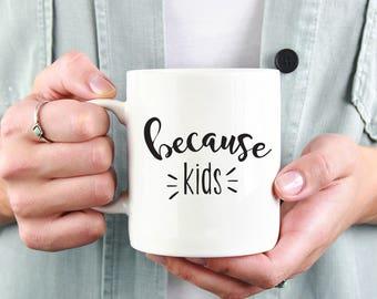 Because Kids, Funny Coffee Mug, Coffee Mug For Mom, Gift for Mom, Coffee Mug, Mom Gift, Mother's Day Gift, Quote Mug 1177