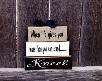 When life gives you more than you can stand...KNEEL wood blocks, Inspirational wuote blocks, home decor