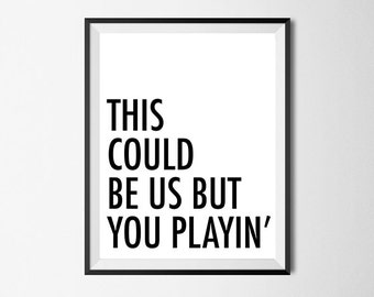 This Could Be Us But You Playin, Funny Wall Art Print, Quote, Gallery Wall #40