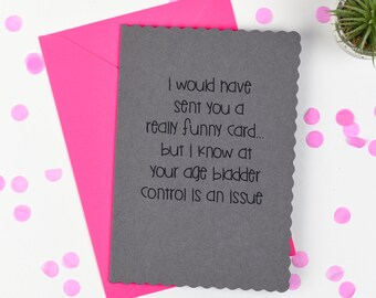 I would have sent you a funny card, but I know at your age bladder control is an issue ..... Funny Greetings Card