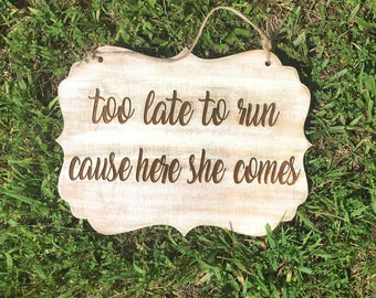 Too late to run cause here she comes, flower girl sign, wedding sign, wedding decor, here comes the bride sign, wedding