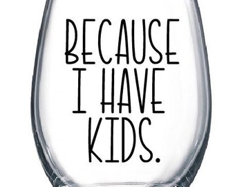 Because I Have Kids Stemless Wine Glass, Funny Wine Glass, Gift for Mom, Mother's Day Gift