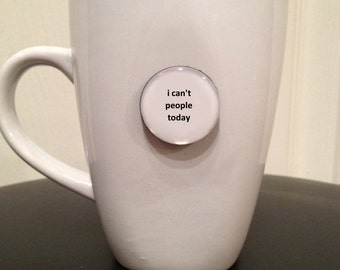 Quote   Mug   Magnet   I Can't People Today
