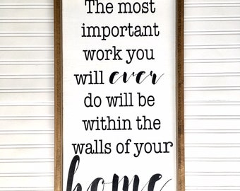 The most important work you will ever do will be within the walls of your home sign // home sign // family sign