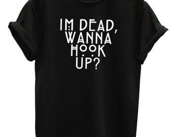Im Dead Wanna Hook Up Funny Fashion Tshirt Hipster Mens Womens Swag Brand New T Shirt