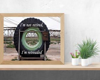 I'm not retired, I'm retreaded  print: mining truck wheel. Digital photo download. Poster. Print. Wall art. Humorous. Retirement. Quote.