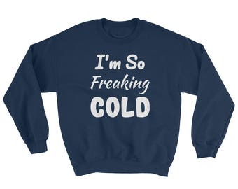 I'm So FREAKING Cold Funny Cute SweatShirt Freezing , I am Freaking Cold Unisex SOFT and WARM Cold Winter I Am Freezing Sweater