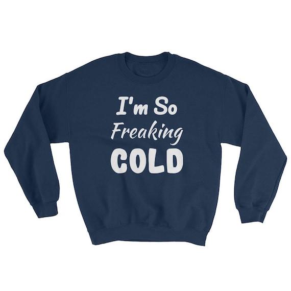 I'm So FREAKING Cold Funny Cute SweatShirt Freezing , I am Freaking Cold Unisex SOFT and WARM Cold Winter I Am Freezing Sweater