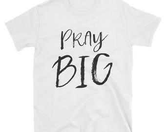Pray Big | Unisex T-Shirt | Christian Apparel | Christian Clothing | Faith | Pray Big Shirt