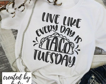 Live Like Every Day is Taco Tuesday  | Made to Order Tees