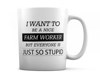 Farm worker mug - Farm worker gift - I want to be a nice Farm worker but everyone is just so stupid