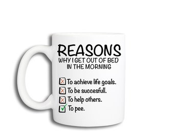 Funny Coffee Mug - Reasons why I get up in the morning.