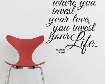 "where you invest your love, you invest your Life.  Mumford & sons ""awake my soul"" lyrics  VINYL DECAL 22x20 inches"