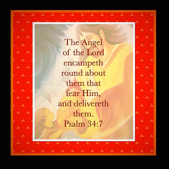 The angel of the Lord encamps all around them that fear Him and delivers them. Psalm 34:7