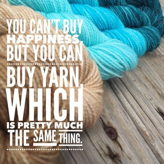 you cant buy happiness, but you can buy yarn, which is pretty much the same thing